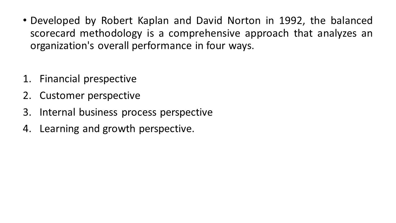 Developed by Robert Kaplan and David Norton in 1992, the balanced scorecard methodology is a comprehensive approach that analyzes an organization s overall performance in four ways.