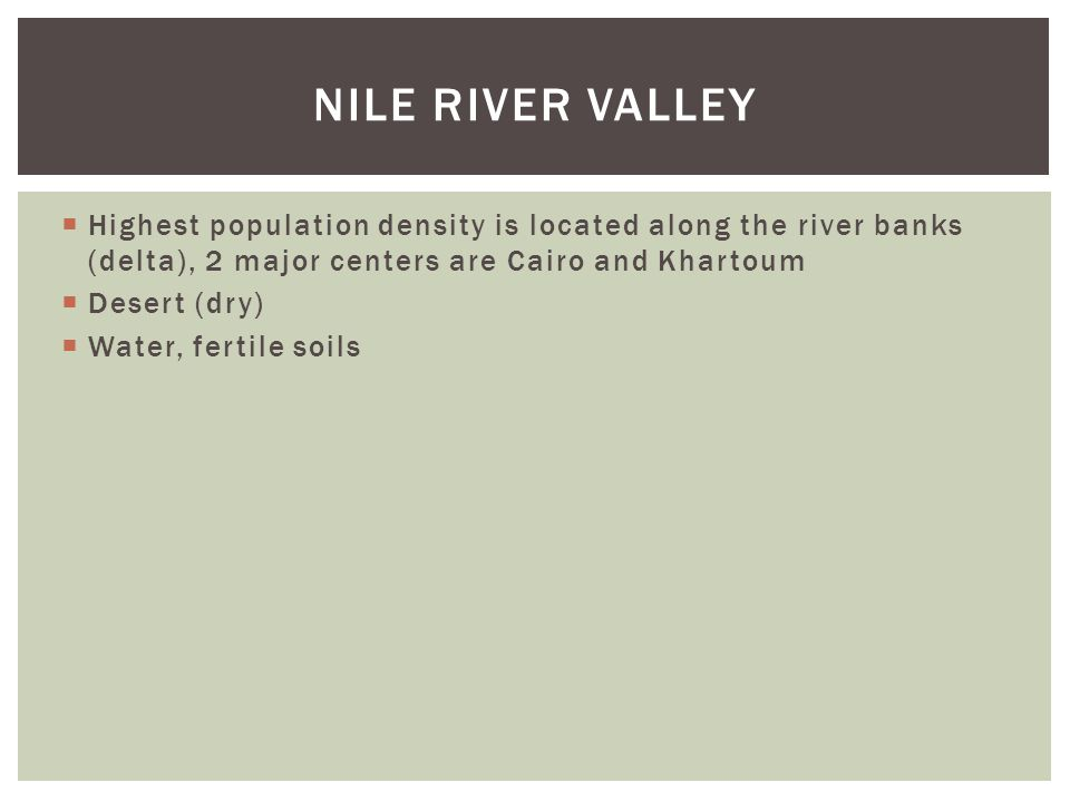 Nile River Valley Highest population density is located along the river banks (delta), 2 major centers are Cairo and Khartoum.