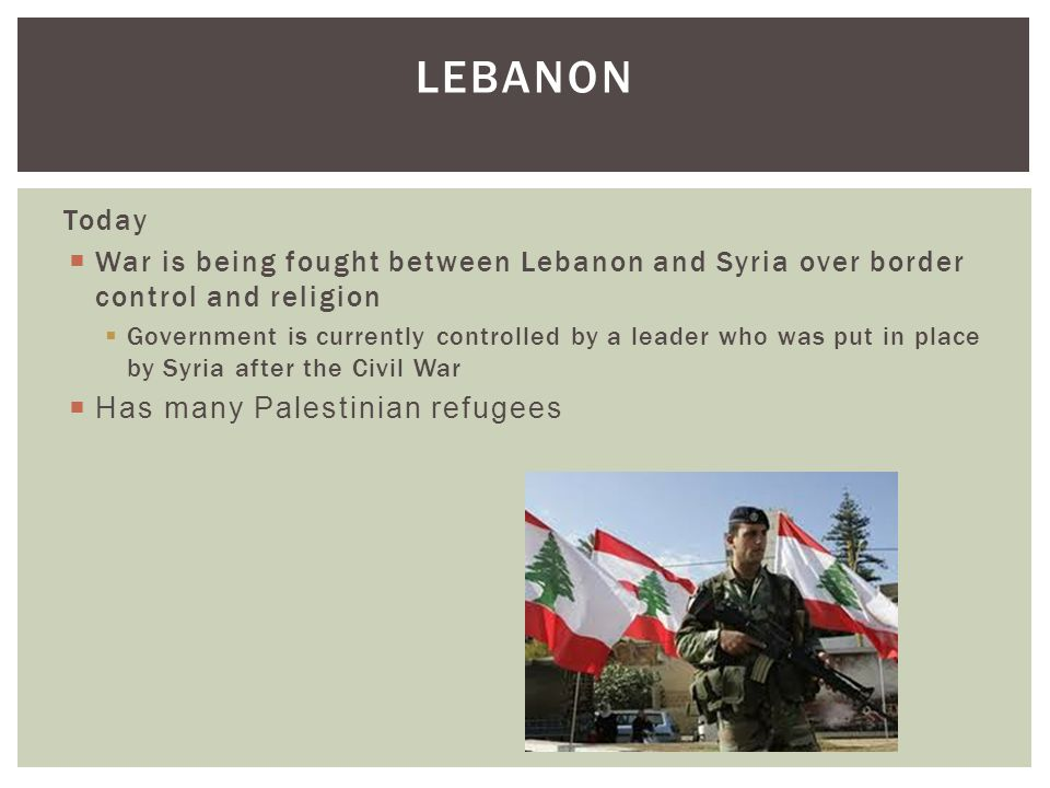 Lebanon Today. War is being fought between Lebanon and Syria over border control and religion.