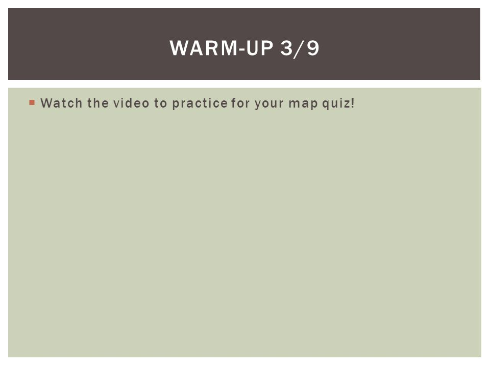 Warm-up 3/9 Watch the video to practice for your map quiz!