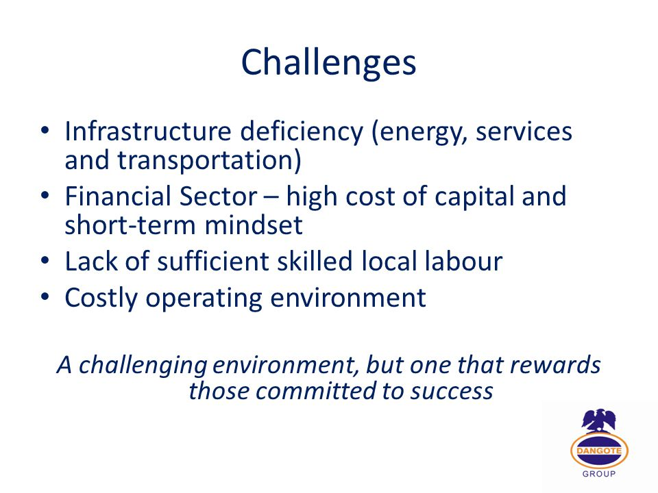 Challenges Infrastructure deficiency (energy, services and transportation) Financial Sector – high cost of capital and short-term mindset.