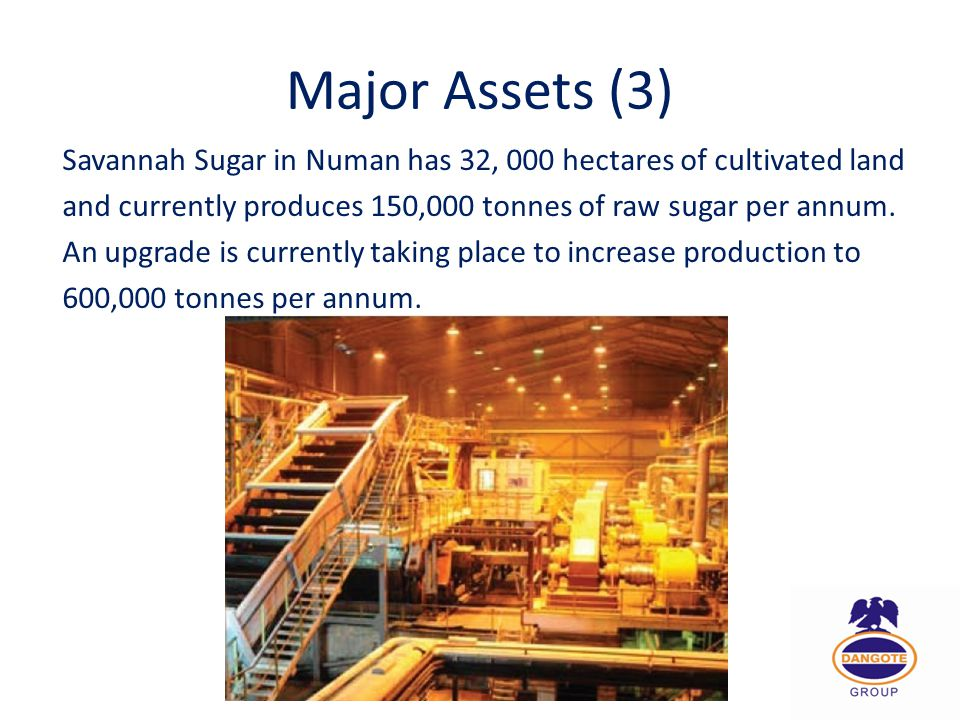 Major Assets (3) Savannah Sugar in Numan has 32, 000 hectares of cultivated land. and currently produces 150,000 tonnes of raw sugar per annum.