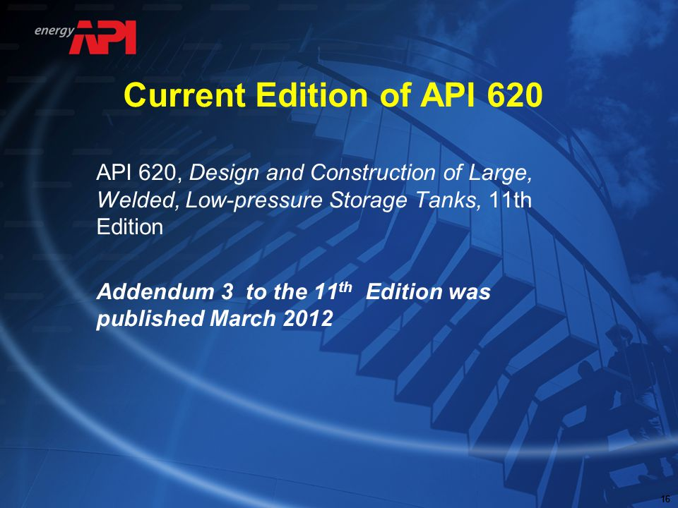 Current Edition of API 620 API 620, Design and Construction of Large, Welded, Low-pressure Storage Tanks, 11th Edition.