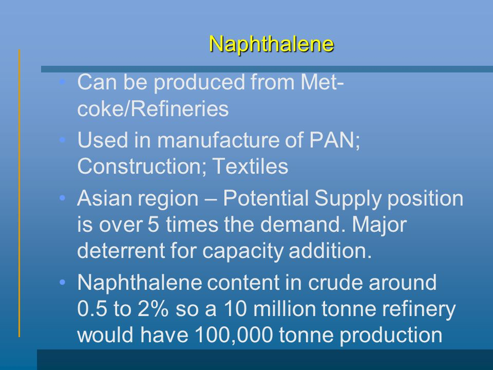 Naphthalene Can be produced from Met-coke/Refineries. Used in manufacture of PAN; Construction; Textiles.