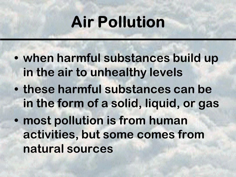Air Pollution when harmful substances build up in the air to unhealthy levels.