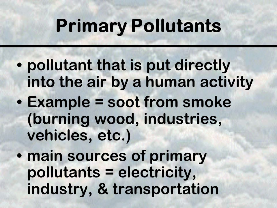 Primary Pollutants pollutant that is put directly into the air by a human activity.