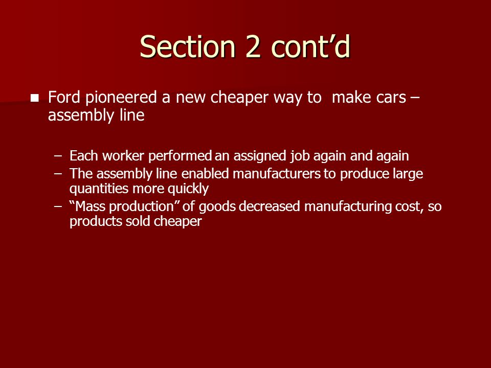 Section 2 cont'd Ford pioneered a new cheaper way to make cars – assembly line. Each worker performed an assigned job again and again.