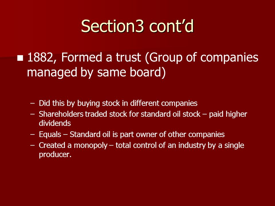 Section3 cont'd 1882, Formed a trust (Group of companies managed by same board) Did this by buying stock in different companies.