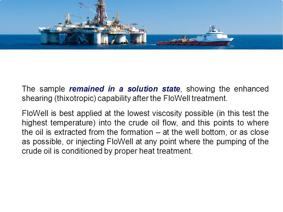 The sample remained in a solution state, showing the enhanced shearing (thixotropic) capability after the FloWell treatment.