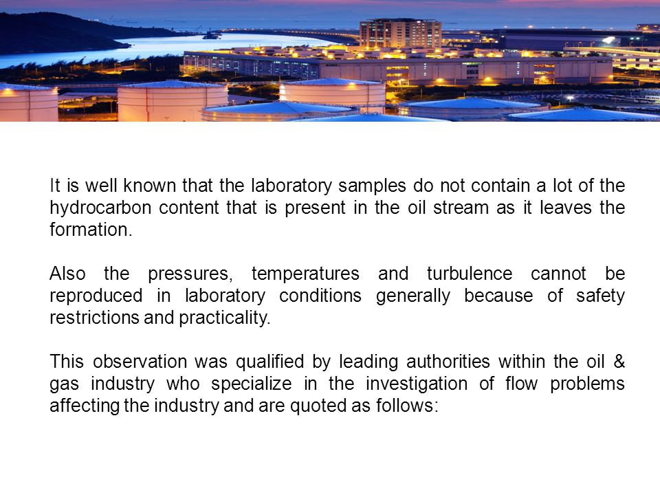 It is well known that the laboratory samples do not contain a lot of the hydrocarbon content that is present in the oil stream as it leaves the formation.