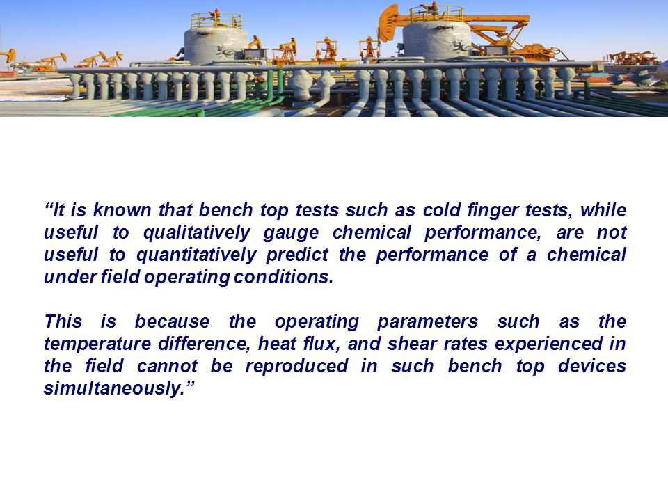 It is known that bench top tests such as cold finger tests, while useful to qualitatively gauge chemical performance, are not useful to quantitatively predict the performance of a chemical under field operating conditions.