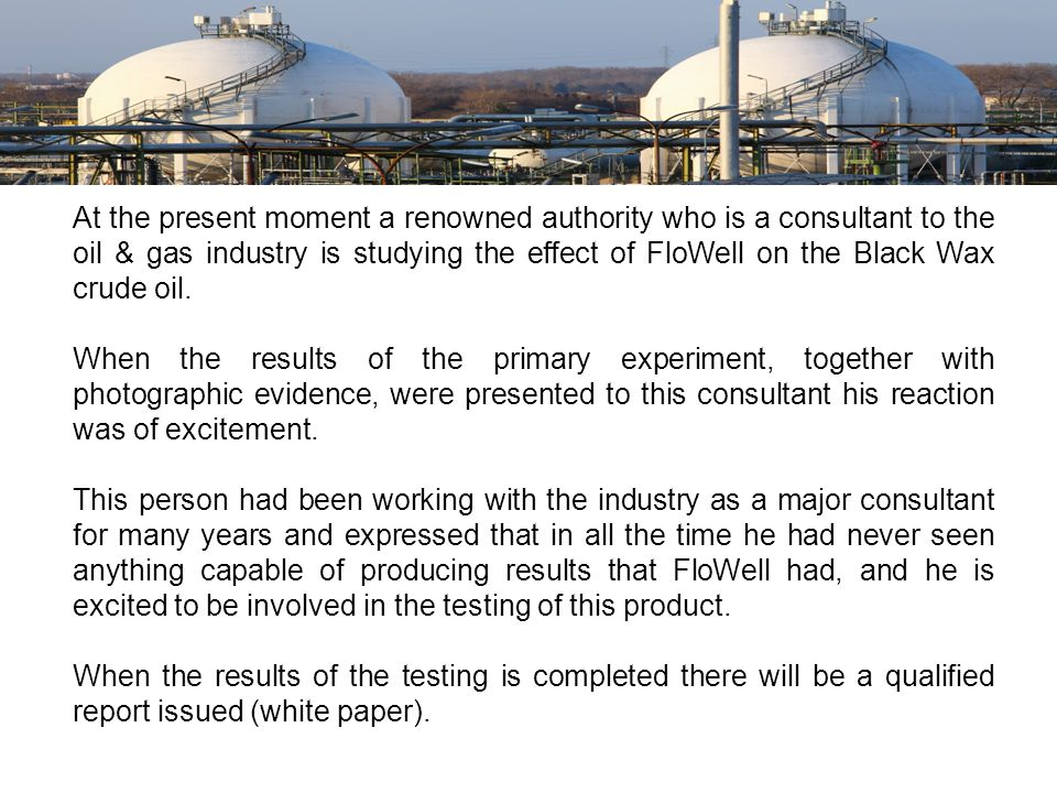 At the present moment a renowned authority who is a consultant to the oil & gas industry is studying the effect of FloWell on the Black Wax crude oil.