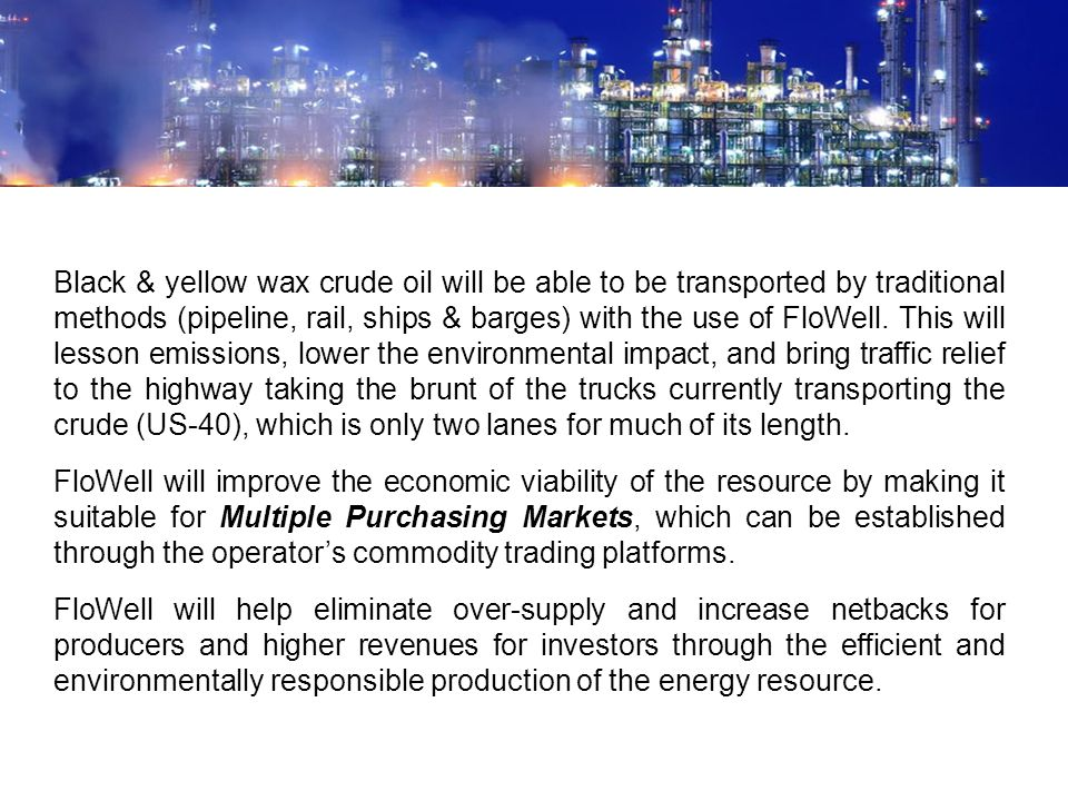 Black & yellow wax crude oil will be able to be transported by traditional methods (pipeline, rail, ships & barges) with the use of FloWell. This will lesson emissions, lower the environmental impact, and bring traffic relief to the highway taking the brunt of the trucks currently transporting the crude (US-40), which is only two lanes for much of its length.