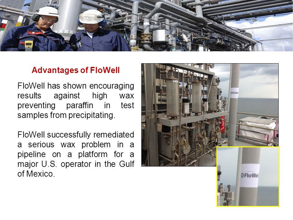 Advantages of FloWell FloWell has shown encouraging results against high wax preventing paraffin in test samples from precipitating.