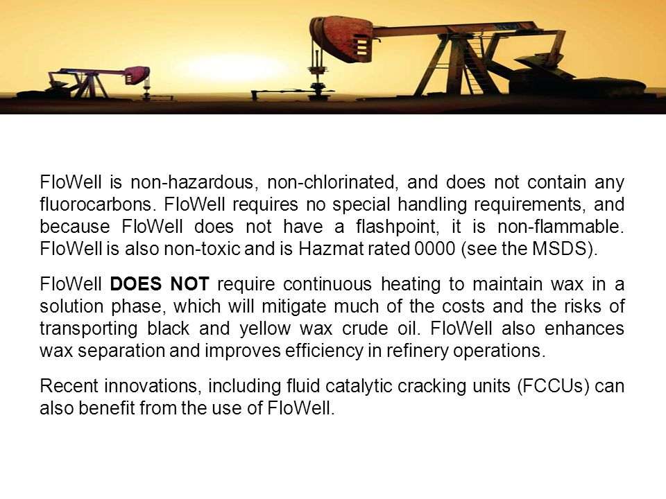 FloWell is non-hazardous, non-chlorinated, and does not contain any fluorocarbons. FloWell requires no special handling requirements, and because FloWell does not have a flashpoint, it is non-flammable. FloWell is also non-toxic and is Hazmat rated 0000 (see the MSDS).