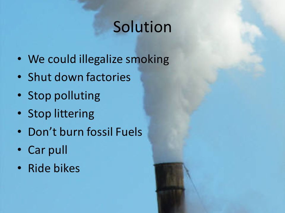 Solution We could illegalize smoking Shut down factories