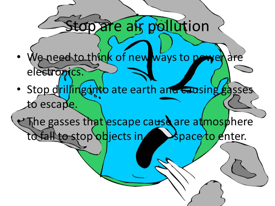 Stop are air pollution We need to think of new ways to power are electronics. Stop drilling into ate earth and causing gasses to escape.