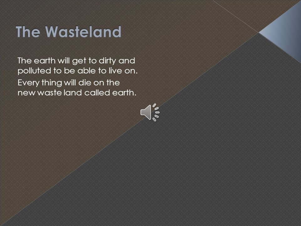 The Wasteland The earth will get to dirty and polluted to be able to live on.