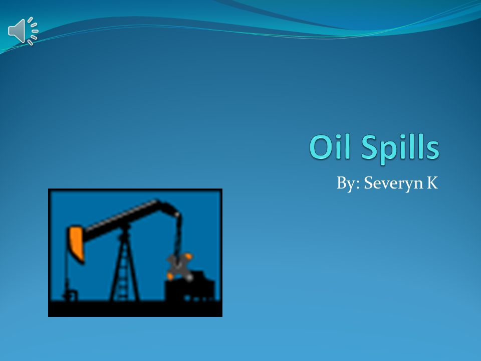 Oil Spills By: Severyn K