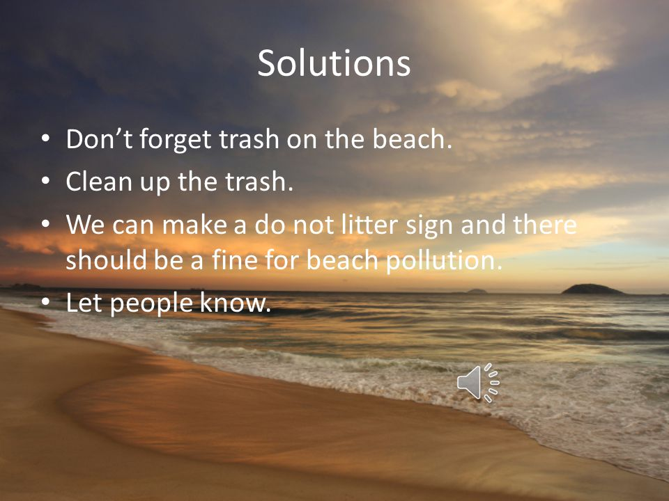 Solutions Don't forget trash on the beach. Clean up the trash.