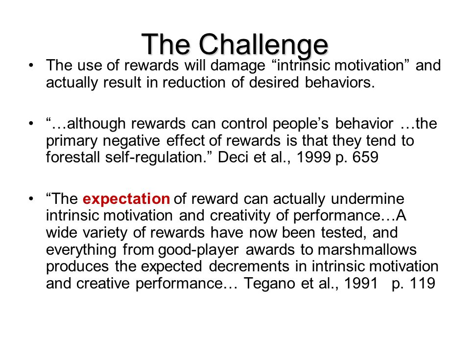 The Challenge The use of rewards will damage intrinsic motivation and actually result in reduction of desired behaviors.