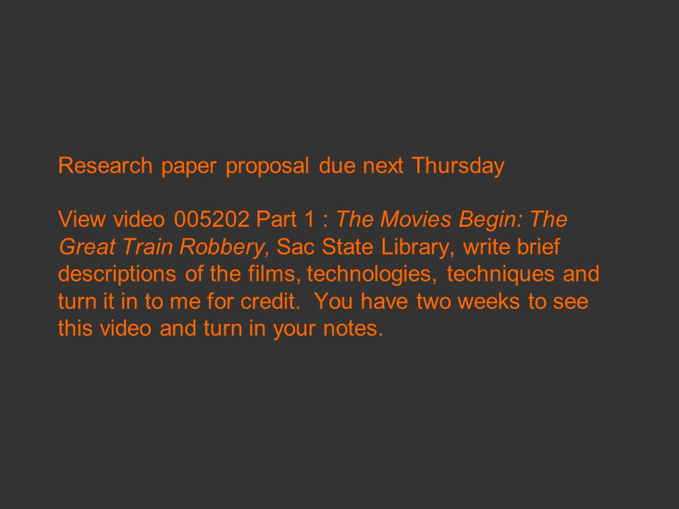 Research paper proposal due next Thursday View video 005202 Part 1 : The Movies Begin: The Great Train Robbery, Sac State Library, write brief descriptions of the films, technologies, techniques and turn it in to me for credit.