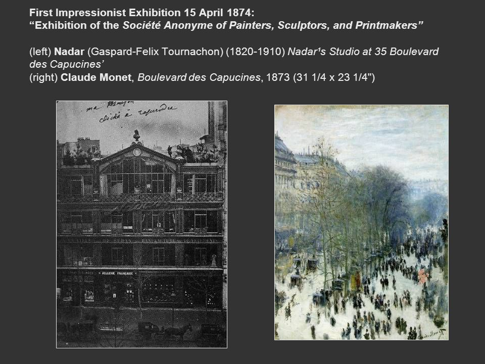 First Impressionist Exhibition 15 April 1874: Exhibition of the Société Anonyme of Painters, Sculptors, and Printmakers (left) Nadar (Gaspard-Felix Tournachon) (1820-1910) Nadar¹s Studio at 35 Boulevard des Capucines' (right) Claude Monet, Boulevard des Capucines, 1873 (31 1/4 x 23 1/4 )
