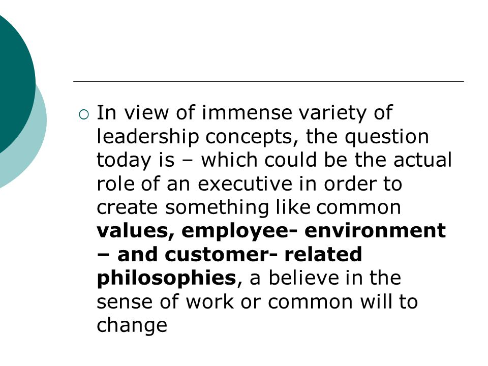 In view of immense variety of leadership concepts, the question today is – which could be the actual role of an executive in order to create something like common values, employee- environment – and customer- related philosophies, a believe in the sense of work or common will to change