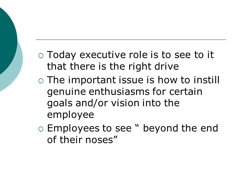 Today executive role is to see to it that there is the right drive