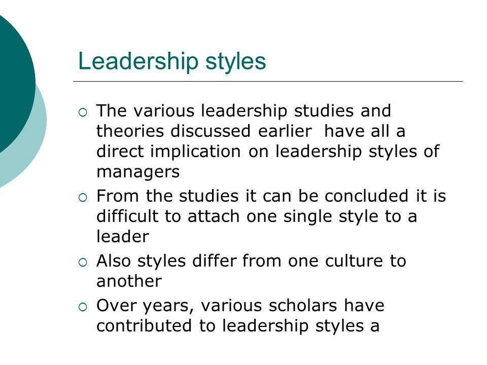 Leadership styles The various leadership studies and theories discussed earlier have all a direct implication on leadership styles of managers.