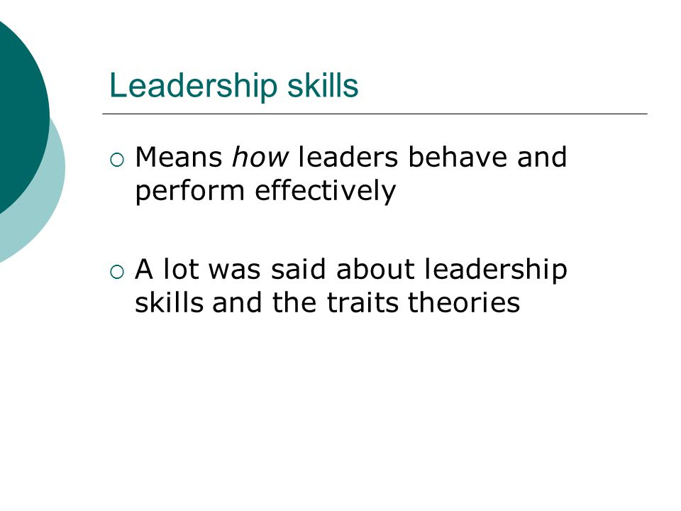 Leadership skills Means how leaders behave and perform effectively