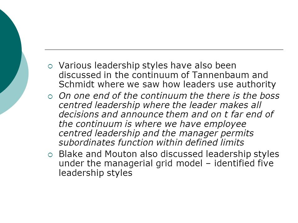 Various leadership styles have also been discussed in the continuum of Tannenbaum and Schmidt where we saw how leaders use authority