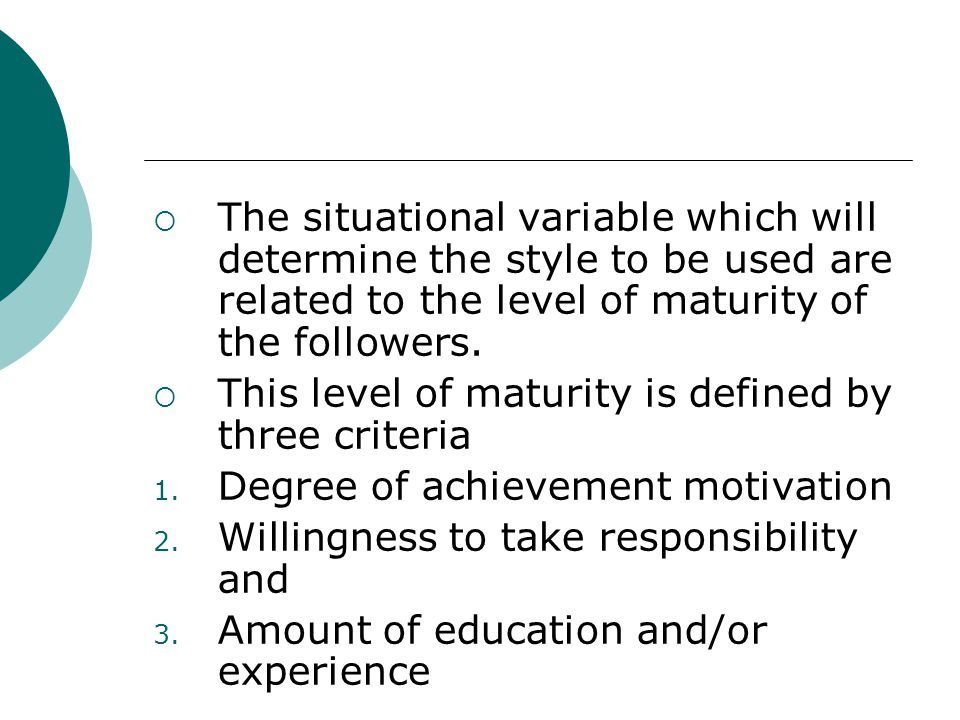 The situational variable which will determine the style to be used are related to the level of maturity of the followers.