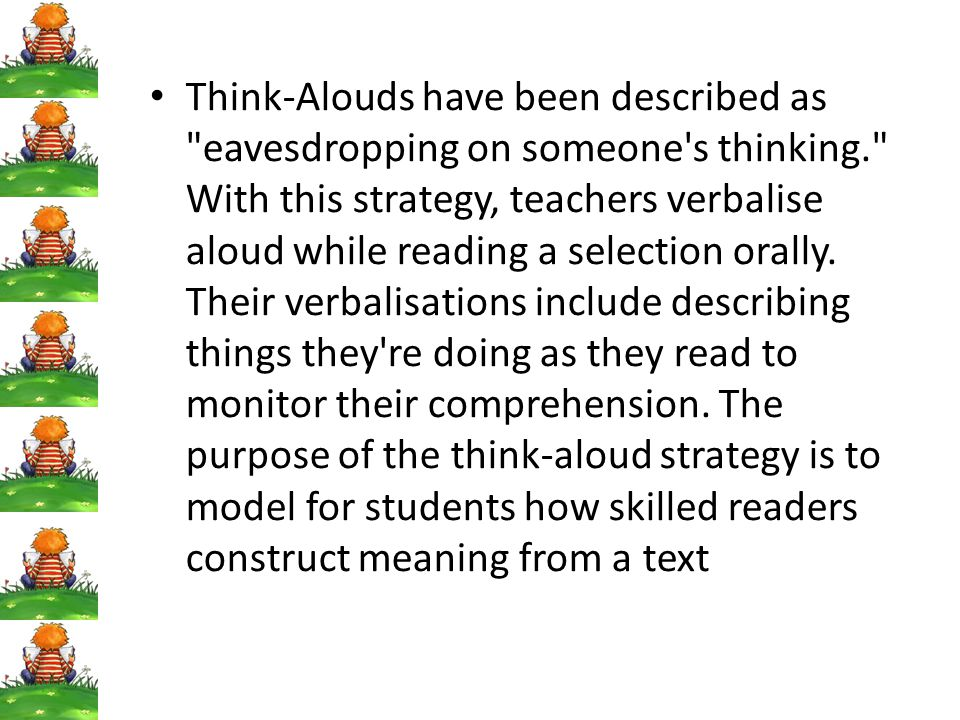 Think-Alouds have been described as eavesdropping on someone s thinking. With this strategy, teachers verbalise aloud while reading a selection orally.