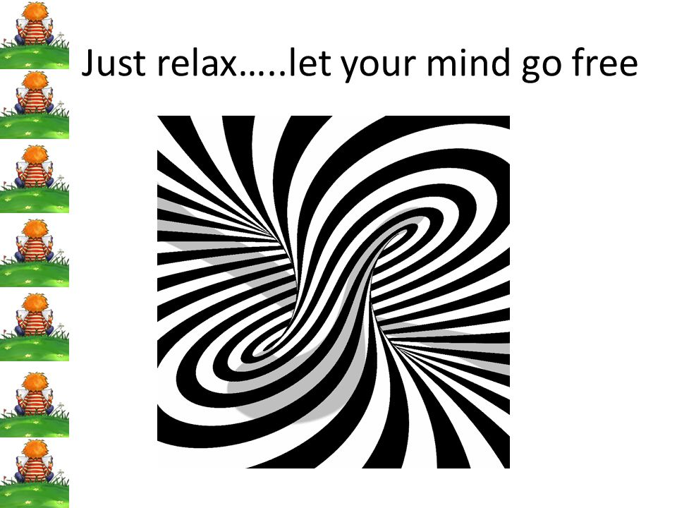Just relax…..let your mind go free