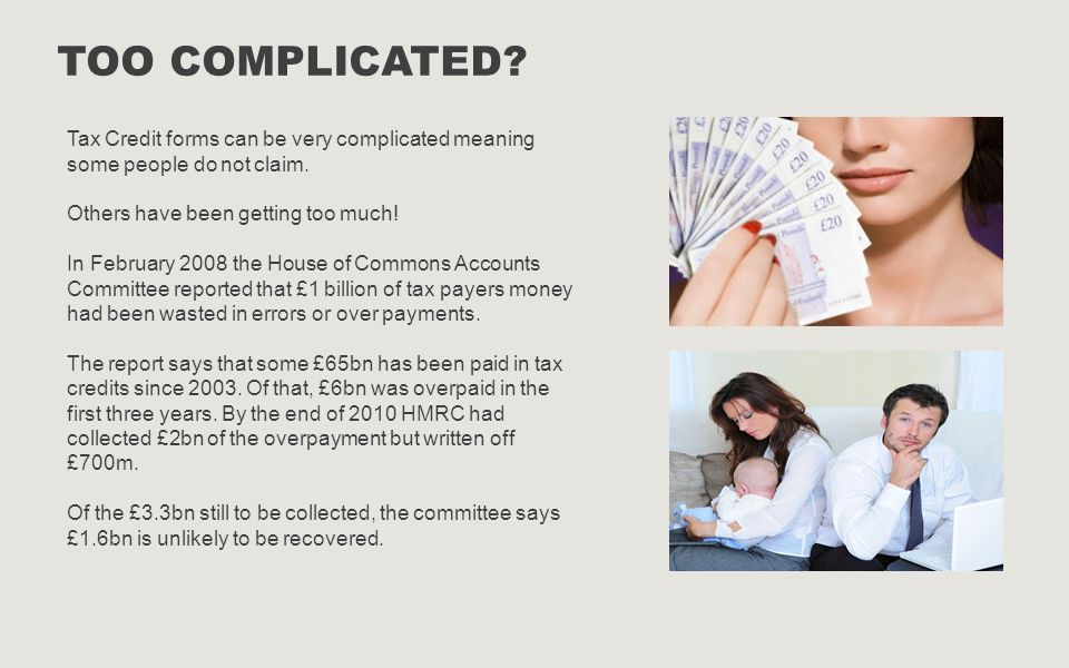 Too complicated Tax Credit forms can be very complicated meaning some people do not claim. Others have been getting too much!
