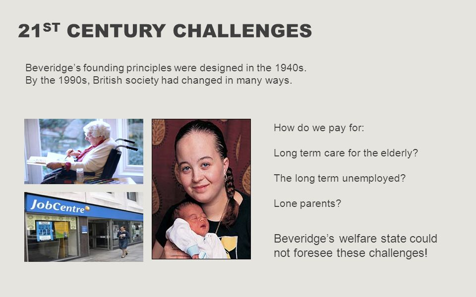 21st century challenges Beveridge's founding principles were designed in the 1940s. By the 1990s, British society had changed in many ways.