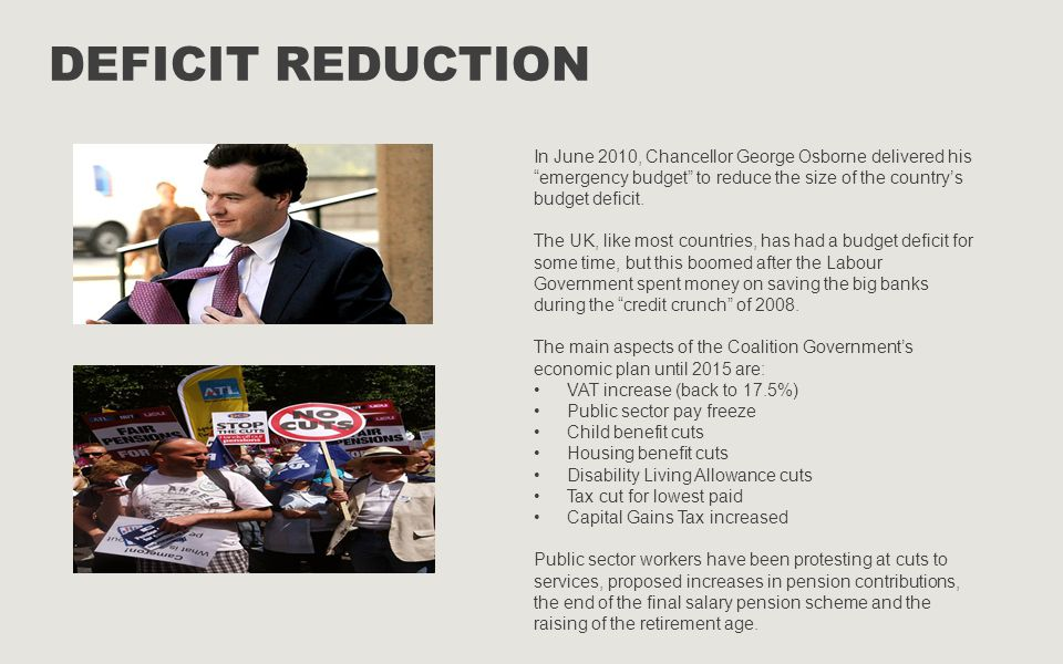 Deficit reduction In June 2010, Chancellor George Osborne delivered his emergency budget to reduce the size of the country's budget deficit.