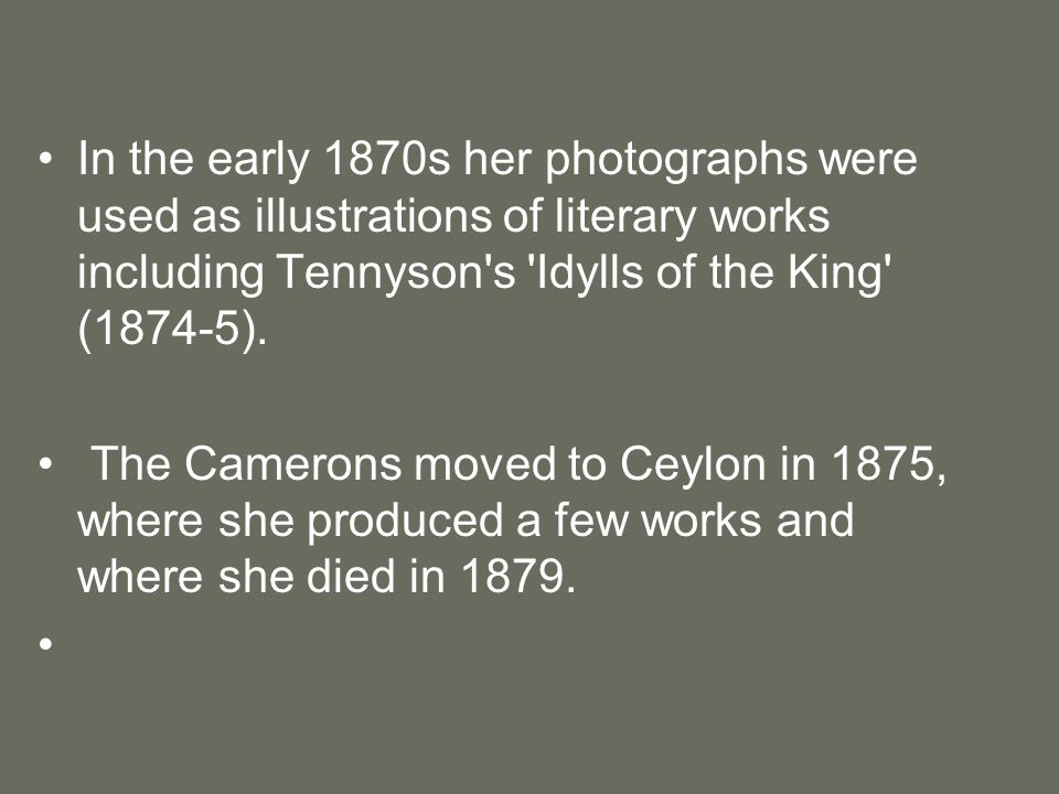 In the early 1870s her photographs were used as illustrations of literary works including Tennyson s Idylls of the King (1874-5).