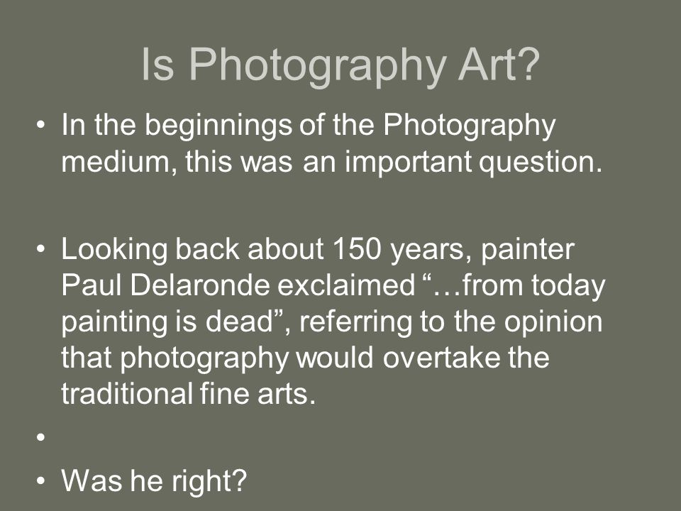 Is Photography Art In the beginnings of the Photography medium, this was an important question.