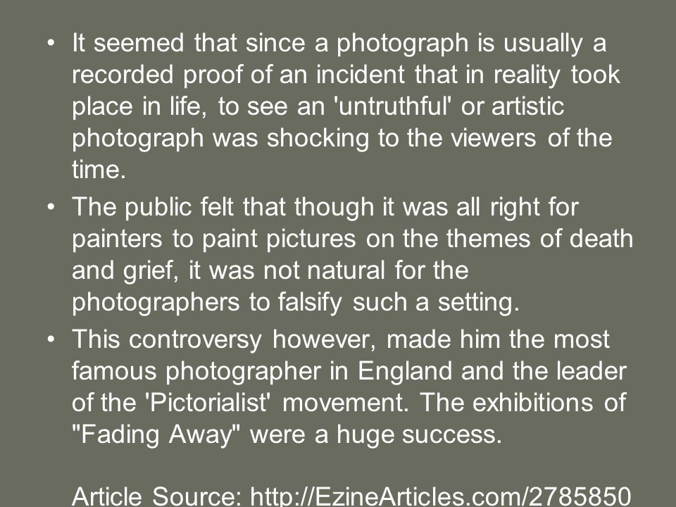 It seemed that since a photograph is usually a recorded proof of an incident that in reality took place in life, to see an untruthful or artistic photograph was shocking to the viewers of the time.
