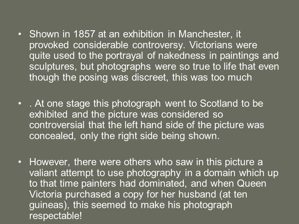 Shown in 1857 at an exhibition in Manchester, it provoked considerable controversy. Victorians were quite used to the portrayal of nakedness in paintings and sculptures, but photographs were so true to life that even though the posing was discreet, this was too much