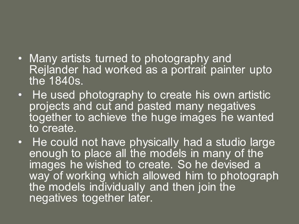 Many artists turned to photography and Rejlander had worked as a portrait painter upto the 1840s.