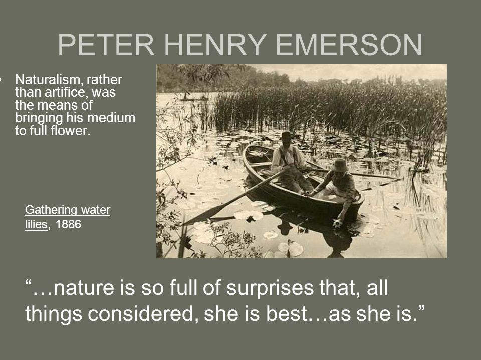 PETER HENRY EMERSON Naturalism, rather than artifice, was the means of bringing his medium to full flower.