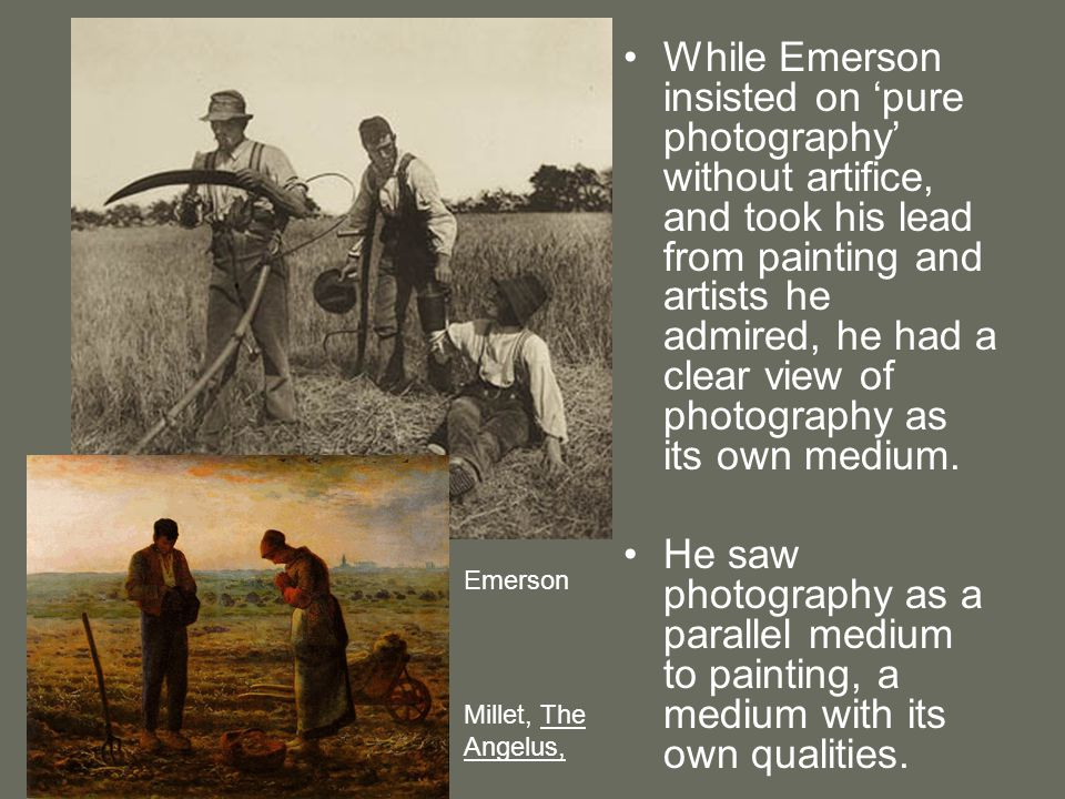 While Emerson insisted on 'pure photography' without artifice, and took his lead from painting and artists he admired, he had a clear view of photography as its own medium.