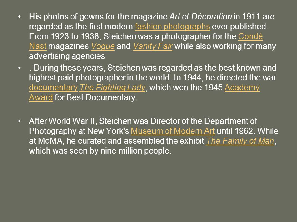 His photos of gowns for the magazine Art et Décoration in 1911 are regarded as the first modern fashion photographs ever published. From 1923 to 1938, Steichen was a photographer for the Condé Nast magazines Vogue and Vanity Fair while also working for many advertising agencies