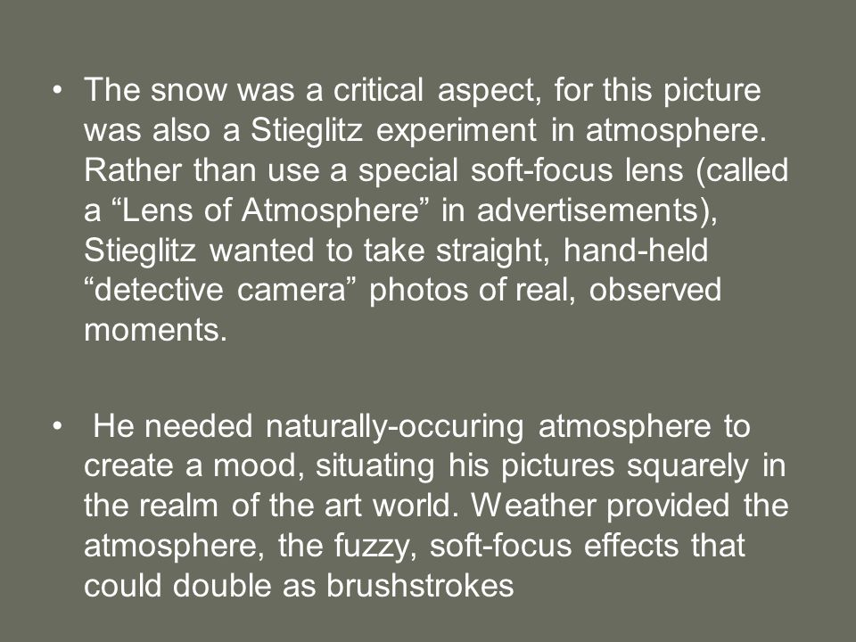 The snow was a critical aspect, for this picture was also a Stieglitz experiment in atmosphere. Rather than use a special soft-focus lens (called a Lens of Atmosphere in advertisements), Stieglitz wanted to take straight, hand-held detective camera photos of real, observed moments.