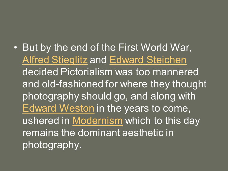 But by the end of the First World War, Alfred Stieglitz and Edward Steichen decided Pictorialism was too mannered and old-fashioned for where they thought photography should go, and along with Edward Weston in the years to come, ushered in Modernism which to this day remains the dominant aesthetic in photography.
