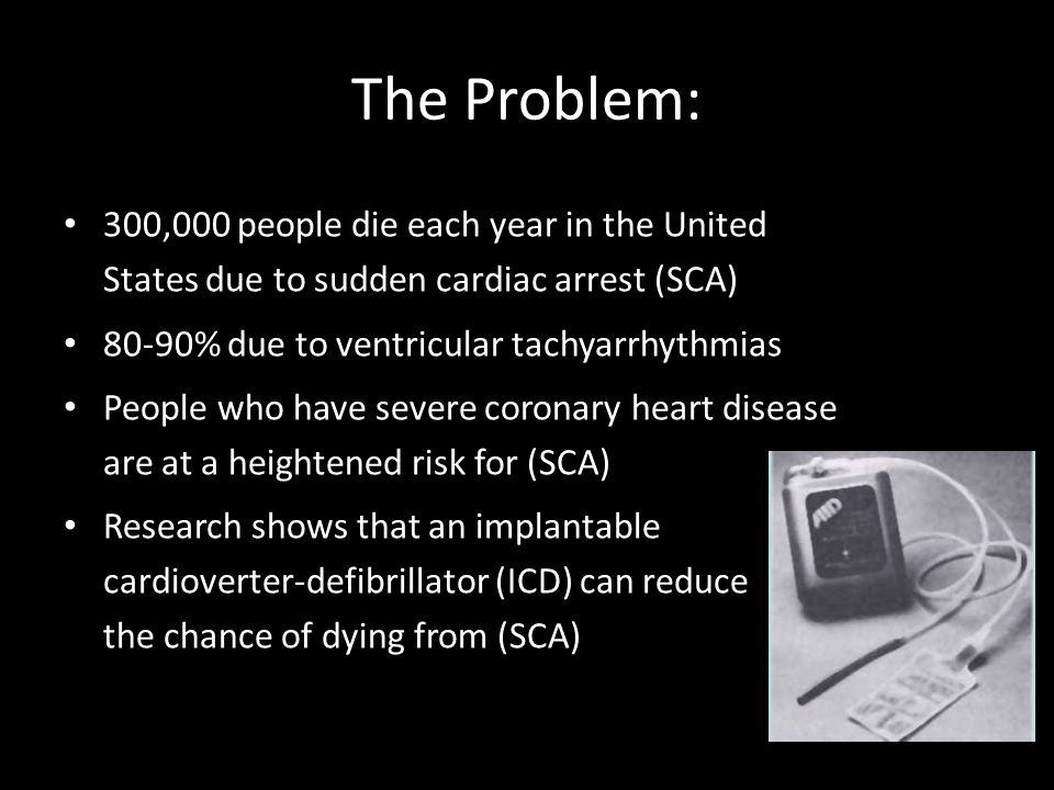The Problem: 300,000 people die each year in the United States due to sudden cardiac arrest (SCA) 80-90% due to ventricular tachyarrhythmias.