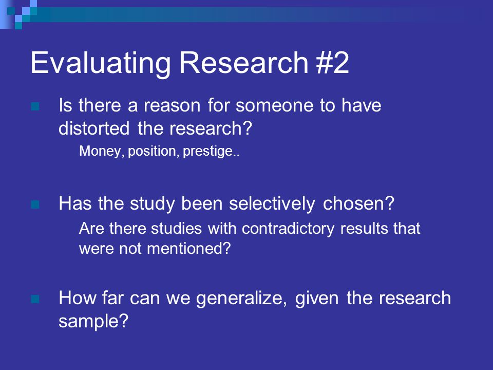 Evaluating Research #2 Is there a reason for someone to have distorted the research Money, position, prestige..
